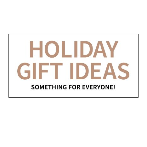 Holiday Gift Ideas (Something for Everyone!)